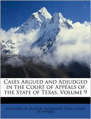 Cases Argued and Adjudged in the Court of Appeals of the State of Texas, Volume 9 - Alexander M. Jackson, Jr. Jackson, Created by Court Of Appeals Texas Court of Appeals