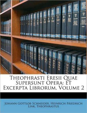 Theophrasti Eresii Quae Supersunt Opera: Et Excerpta Librorum, Volume 2 - Johann Gottlob Schneider, Theophrastus, Heinrich Friedrich Link