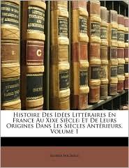 Histoire Des Ides Litteraires En France Au Xixe Siecle: Et de Leurs Origines Dans Les Siecle S Antrieurs, Volume 1 - Alfred Michiels