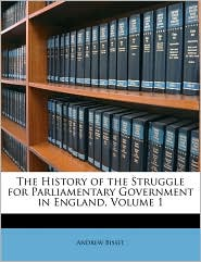 The History of the Struggle for Parliamentary Government in England, Volume 1 - Andrew Bisset