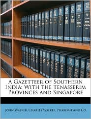 A Gazetteer of Southern India: With the Tenasserim Provinces and Singapore - John Walker, Charles Walker, Pharoah And Co