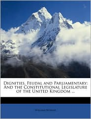 Dignities, Feudal and Parliamentary: And the Constitutional Legislature of the United Kingdom. - William Betham