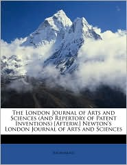 The London Journal of Arts and Sciences (and Repertory of Patent Inventions) [Afterw.] Newton's London Journal of Arts and Sciences - Anonymous