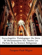 Migne, Jacques-Paul: Encyclopédie Théologique: Ou Série De Dictionnaires Sur Toutes Les Parties De La Science Religieuse ...