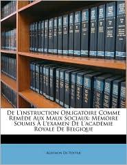 de L'Instruction Obligatoire Comme Remede Aux Maux Sociaux: Memoire Soumis A L'Examen de L'Academie Royale de Belgique - Agathon De Potter