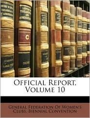 Official Report, Volume 10 - Created by General Federation General Federation Of Women's Clubs. Bie