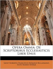 Opera Omnia: De Scriptoribus Ecclesiasticis Liber Unus - Saint Roberto Francesco Romo Bellarmino, Sisto Riario Sforza