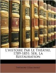 L'histoire Par Le Th tre, 1789-1851: S r. La Restauration - Th odore C sar Muret