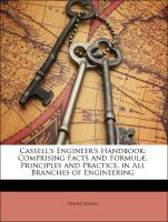 Cassell's Engineer's Handbook: Comprising Facts and Formulæ, Principles and Practice, in All Branches of Engineering