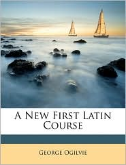 A New First Latin Course - George Ogilvie