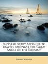 Supplementary Appendix to Travels Amongst the Great Andes of the Equator - Edward Whymper