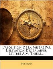L'abolition De La Mis re Par L' l vation Des Salaires, Lettres M. Thiers,...