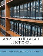 An ACT to Regulate Elections ...