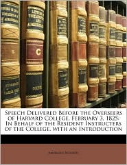 Speech Delivered Before the Overseers of Harvard College, February 3, 1825: In Behalf of the Resident Instructers of the College. with an Introduction - Andrews Norton