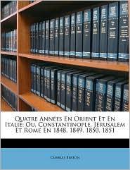 Quatre Ann es En Orient Et En Italie; Ou, Constantinople, J rusalem Et Rome En 1848, 1849, 1850, 1851 - Charles Berton