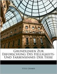 Grundlinien Zur Erforschung Des Helligkeits- Und Farbensinnes Der Tiere - Vitus Graber