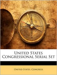 United States Congressional Serial Set - Created by States Congress United States Congress