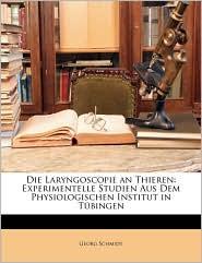 Die Laryngoscopie an Thieren: Experimentelle Studien Aus Dem Physiologischen Institut in Tubingen - Georg Schmidt