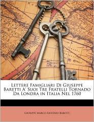 Lettere Famigliari Di Giuseppe Baretti A' Suoi Tre Fratelli Tornado Da Londra in Italia Nel 1760 - Giuseppe Marco Antonio Baretti