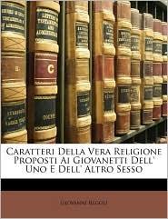 Caratteri Della Vera Religione Proposti Ai Giovanetti Dell' Uno E Dell' Altro Sesso - Giovanni Regoli