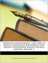 Torteneti Maradvanyai, 1566-1603: AZ Erdelyi Fejedelmek Birtokaban Volt Eredeti Peldanyrol Kiadta Szilagyi Sandor, Volume 3 - Sndor Szilgyi, Istvn Szamoskzy