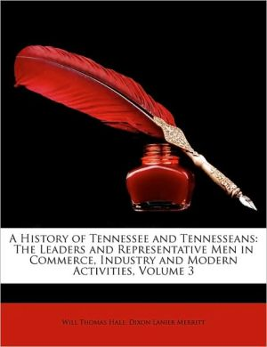 A History of Tennessee and Tennesseans: The Leaders and Representative Men in Commerce, Industry and Modern Activities, Volume 3 - Will Thomas Hale, Dixon Lanier Merritt