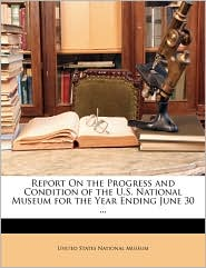 Report On the Progress and Condition of the U.S. National Museum for the Year Ending June 30. - Created by United States United States National Museum