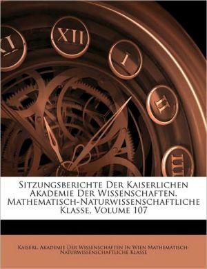 Sitzungsberichte Der Kaiserlichen Akademie Der Wissenschaften. Mathematisch-Naturwissenschaftliche Klasse, Volume 107 - Created by Kaiserl. Akademie Der Wissenschaften In
