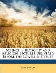Science, Philosophy and Religion: Lectures Delivered Before the Lowell Institute - John Bascom