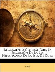 Reglamento General Para La Ejecuci n De La Ley Hipotecaria De La Isla De Cuba - Created by Cuba