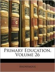 Primary Education, Volume 26 - Anonymous