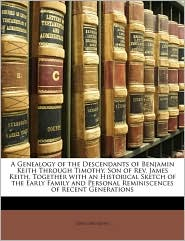 A Genealogy of the Descendants of Benjamin Keith Through Timothy, Son of REV. James Keith, Together with an Historical Sketch of the Early Family an - Ziba Cary Keith