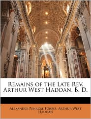 Remains of the Late Rev. Arthur West Haddan, B.D. - Alexander Penrose Forbes, Arthur West Haddan
