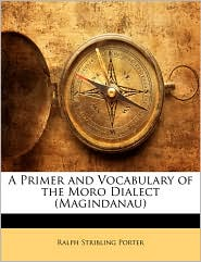 A Primer and Vocabulary of the Moro Dialect (Magindanau) - Ralph Stribling Porter