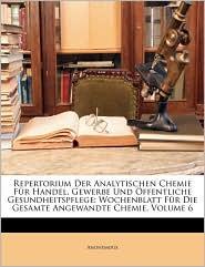Repertorium Der Analytischen Chemie Fr Handel, Gewerbe Und Ffentliche Gesundheitspflege: Wochenblatt Fr Die Gesamte Angewandte Chemie, Volume 6