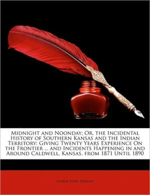 Midnight and Noonday; Or, the Incidental History of Southern Kansas and the Indian Territory: Giving Twenty Years Experience On the Frontier. and Incidents Happening in and Around Caldwell, Kansas, from 1871 Until 1890 - George Doud Freeman