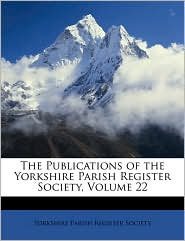 The Publications of the Yorkshire Parish Register Society, Volume 22 - Created by Paris Yorkshire Parish Register Society