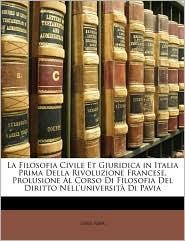 La Filosofia Civile Et Giuridica in Italia Prima Della Rivoluzione Francese, Prolusione Al Corso Di Filosofia Del Diritto Nell'universit Di Pavia - Luigi Rava