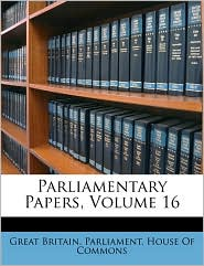 Parliamentary Papers, Volume 16 - Created by Great Britain Parliament House of Comm