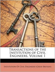 Transactions of the Institution of Civil Engineers, Volume 1