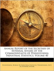 Annual Report of the Secretary of Internal Affairs of the Commonwealth of Pennsylvania: Industrial Statistics, Volume 40 - Created by Pennsylvania Bureau of Industrial Stati, Created by Pennsylvania Dept of Internal Affairs