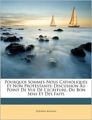 Pourquoi Sommes-Nous Catholiques Et Non Protestants: Discussion Au Point De Vue De L'ecriture, Du Bon Sens Et Des Faits - Stephen Keenan