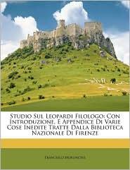 Studio Sul Leopardi Filologo: Con Introduzione, E Appendice Di Varie Cose Inedite Tratte Dalla Biblioteca Nazionale Di Firenze - Francesco Moroncini