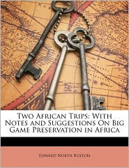 Two African Trips: With Notes and Suggestions On Big Game Preservation in Africa - Edward North Buxton