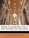 What Is Judaism?, Or, a Few Words to the Jews - Raphael Cordova De Lewin