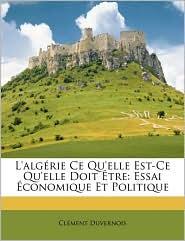 L'alg rie Ce Qu'elle Est-Ce Qu'elle Doit tre: Essai conomique Et Politique - Cl ment Duvernois