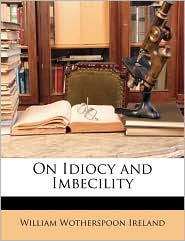 On Idiocy and Imbecility - Created by William Wotherspoon William Wotherspoon Ireland