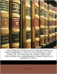 . the Judicial Code of the United States in Force January 1, 1912: Act of March 3, 1911, Chap. 231, 36 Statutes at Large, 1807-1169 (Including All Amendments Made Prior to March 4, 1913). - Created by United United States
