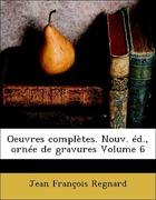Regnard, Jean François: Oeuvres complètes. Nouv. éd., ornée de gravures Volume 6