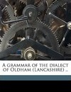 A Grammar of the Dialect of Oldham (Lancashire) .. - Karl G B 1867 Schilling